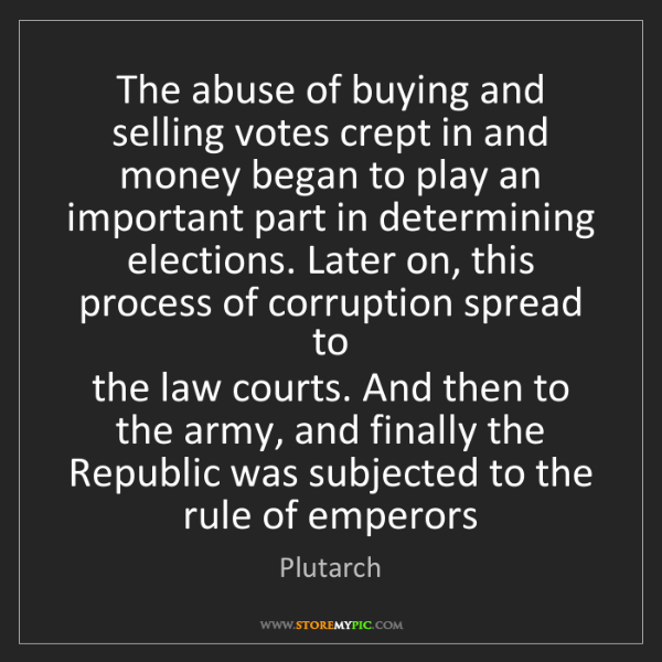 Plutarch: The abuse of buying and selling votes crept in and  money...