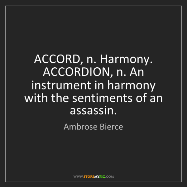 Ambrose Bierce: ACCORD, n. Harmony. ACCORDION, n. An instrument in harmony...