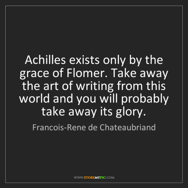 Francois-Rene de Chateaubriand: Achilles exists only by the grace of Flomer. Take away...
