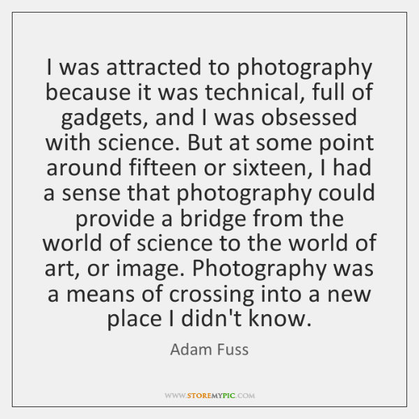 I was attracted to photography because it was technical, full of gadgets, ...