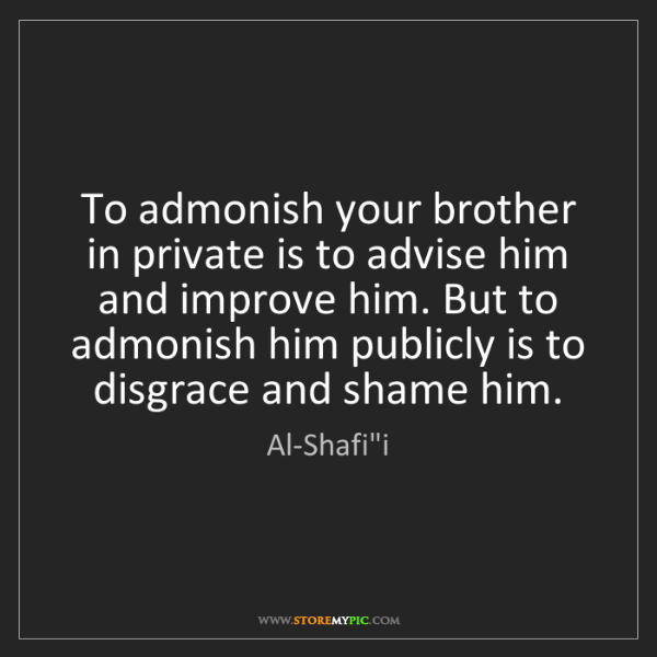 "Al-Shafi""i: To admonish your brother in private is to advise him..."