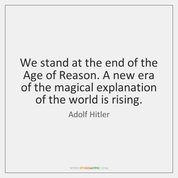 We stand at the end of the Age of Reason. A new ...