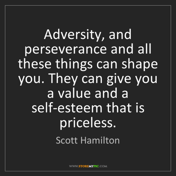 Scott Hamilton: Adversity, and perseverance and all these things can...