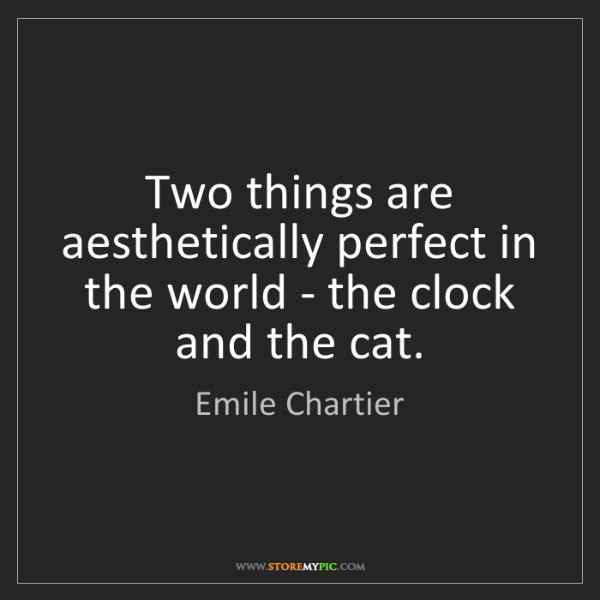 Emile Chartier: Two things are aesthetically perfect in the world - the...