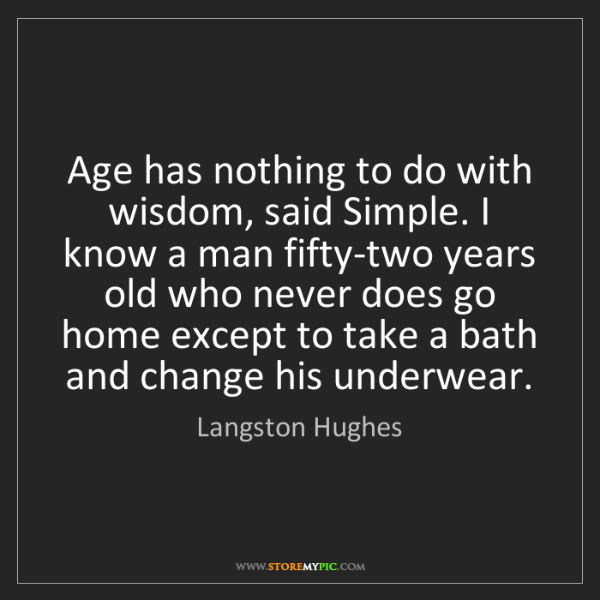 Langston Hughes: Age has nothing to do with wisdom, said Simple. I know...