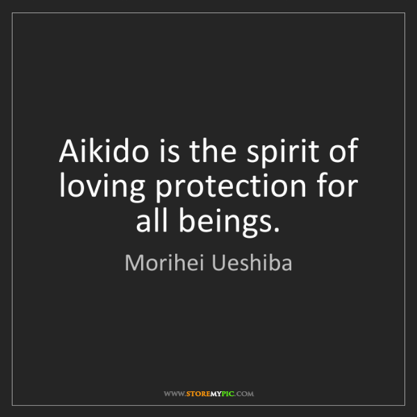 Morihei Ueshiba: Aikido is the spirit of loving protection for all beings.