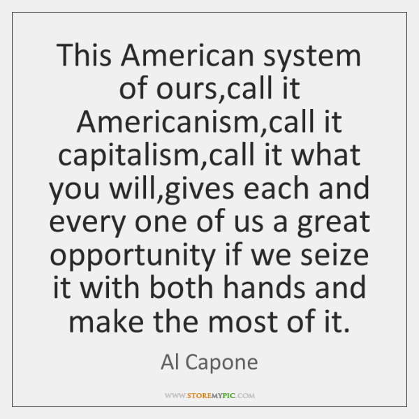 This American system of ours,call it Americanism,call it capitalism,call ...