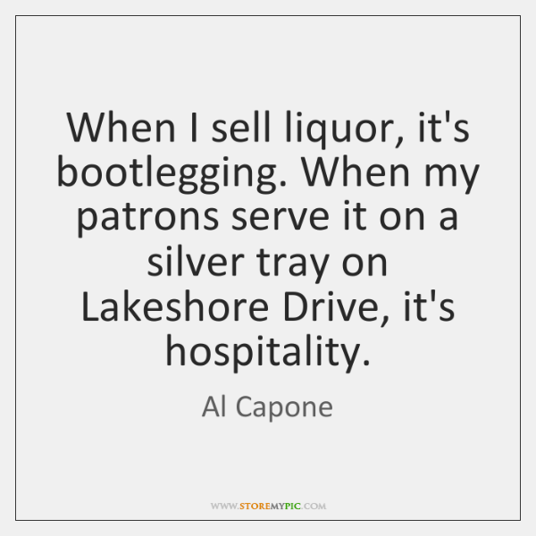 When I sell liquor, it's bootlegging. When my patrons serve it on ...