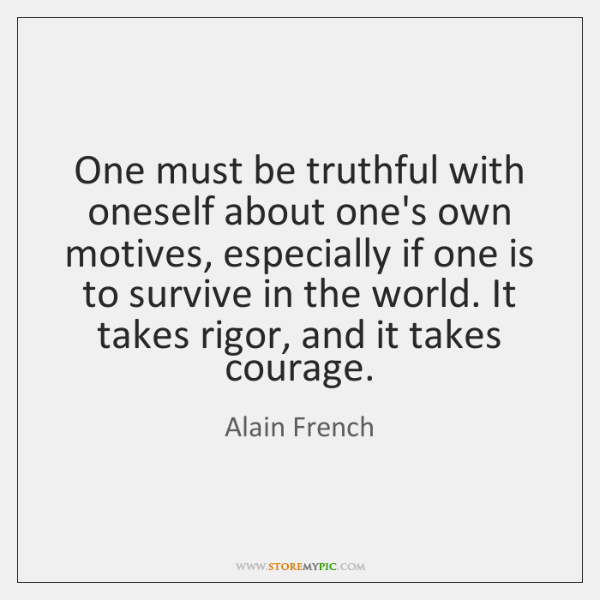 One must be truthful with oneself about one's own motives, especially if ...