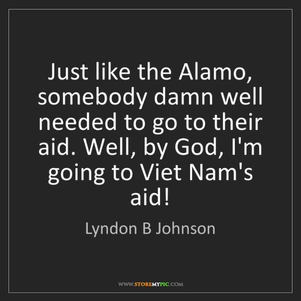 Lyndon B Johnson: Just like the Alamo, somebody damn well needed to go...