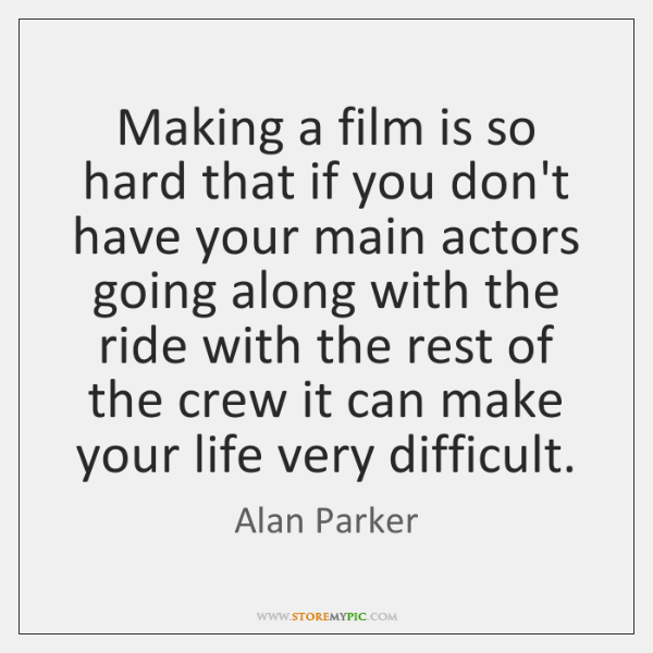 Making a film is so hard that if you don't have your ...