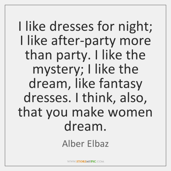 I like dresses for night; I like after-party more than party. I ...