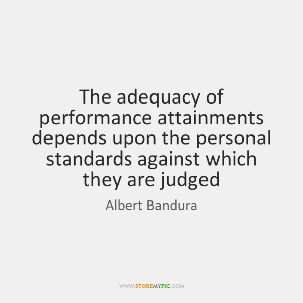 The adequacy of performance attainments depends upon the personal standards against which ...