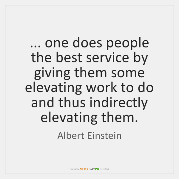 ... one does people the best service by giving them some elevating work ...