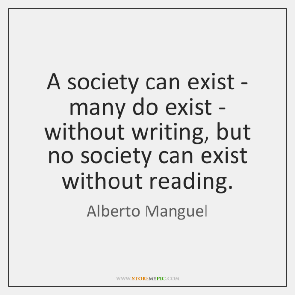 A society can exist - many do exist - without writing, but ...