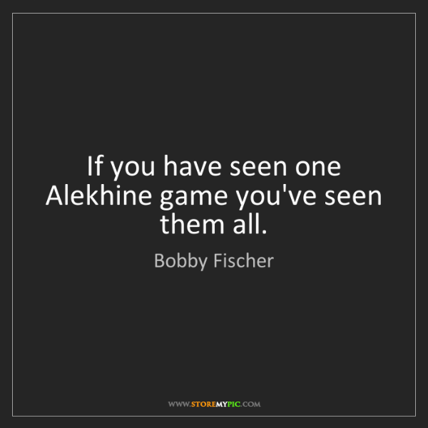 Bobby Fischer: If you have seen one Alekhine game you've seen them all.