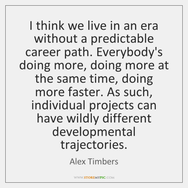 I think we live in an era without a predictable career path. ...