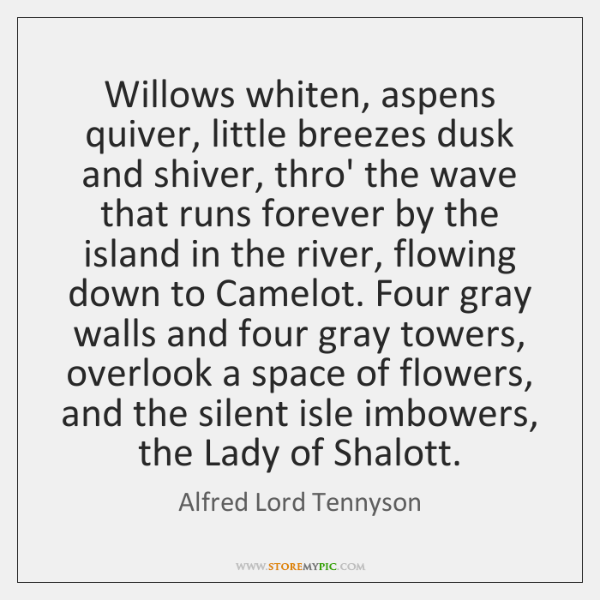 Willows whiten, aspens quiver, little breezes dusk and shiver, thro' the wave ...