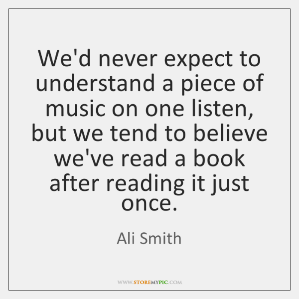 We'd never expect to understand a piece of music on one listen, ...