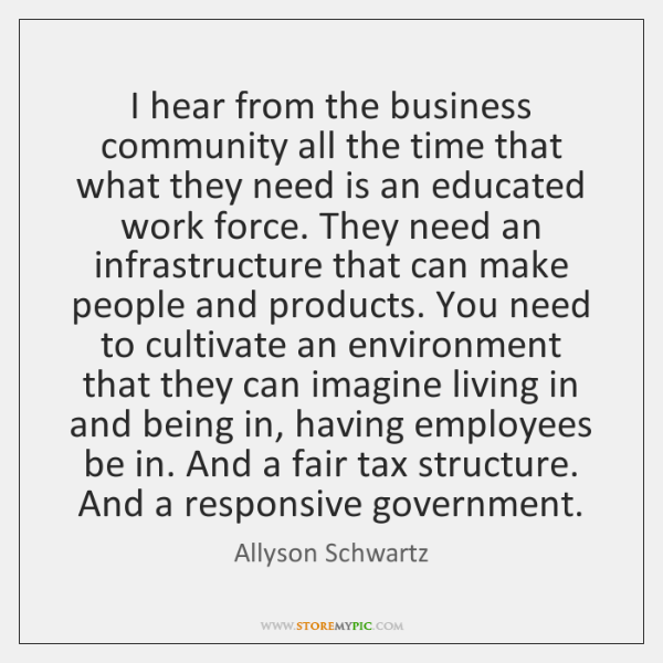 I hear from the business community all the time that what they ...