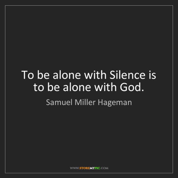 Samuel Miller Hageman: To be alone with Silence is to be alone with God.