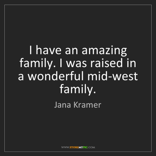 Jana Kramer: I have an amazing family. I was raised in a wonderful...