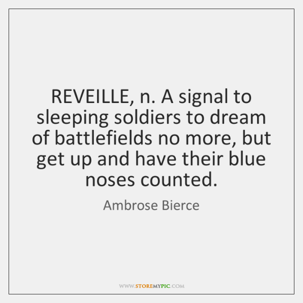 REVEILLE, n. A signal to sleeping soldiers to dream of battlefields no ...