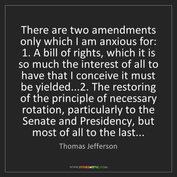 Thomas Jefferson: There are two amendments only which I am anxious for:...