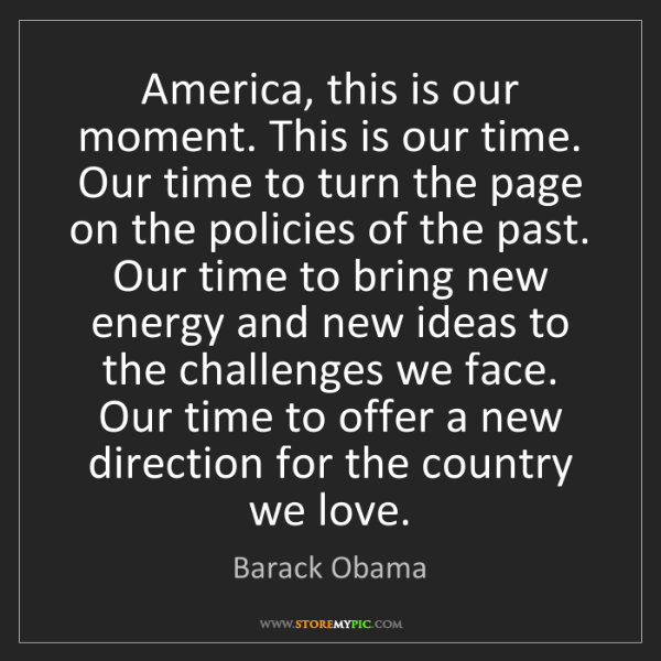 Barack Obama: America, this is our moment. This is our time. Our time...