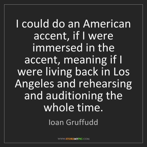Ioan Gruffudd: I could do an American accent, if I were immersed in...