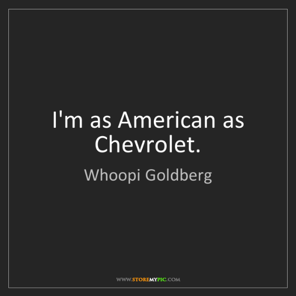 Whoopi Goldberg: I'm as American as Chevrolet.
