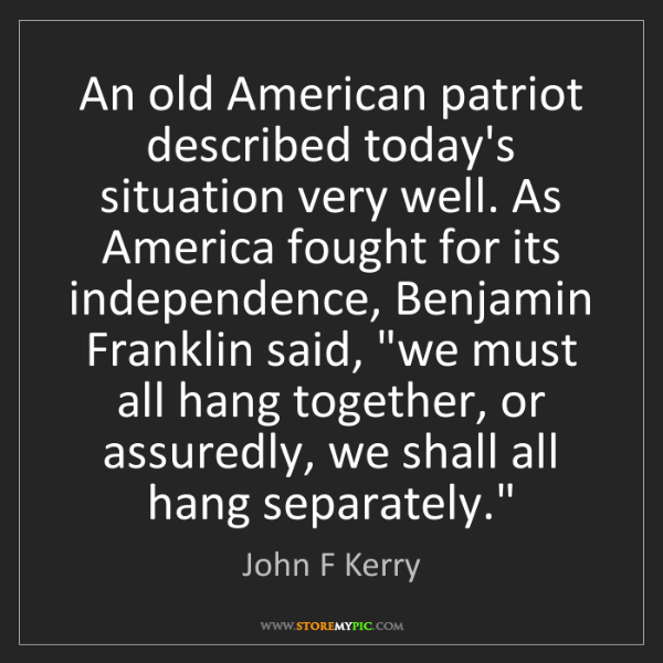 John F Kerry: An old American patriot described today's situation very...
