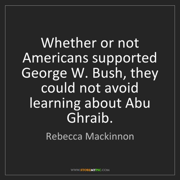 Rebecca Mackinnon: Whether or not Americans supported George W. Bush, they...