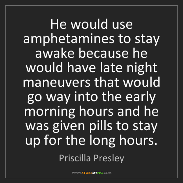 Priscilla Presley: He would use amphetamines to stay awake because he would...