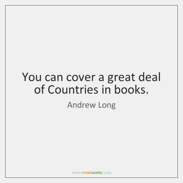 You can cover a great deal of Countries in books.