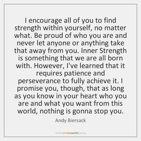 I encourage all of you to find strength within yourself, no matter ...