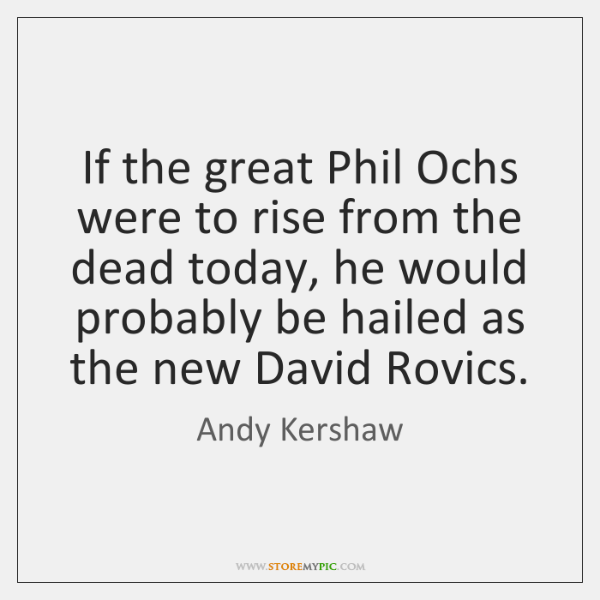 If the great Phil Ochs were to rise from the dead today, ...