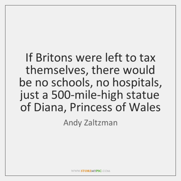 If Britons were left to tax themselves, there would be no schools, ...
