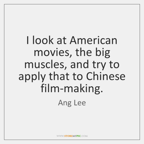 I look at American movies, the big muscles, and try to apply ...