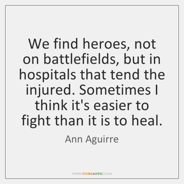 We find heroes, not on battlefields, but in hospitals that tend the ...
