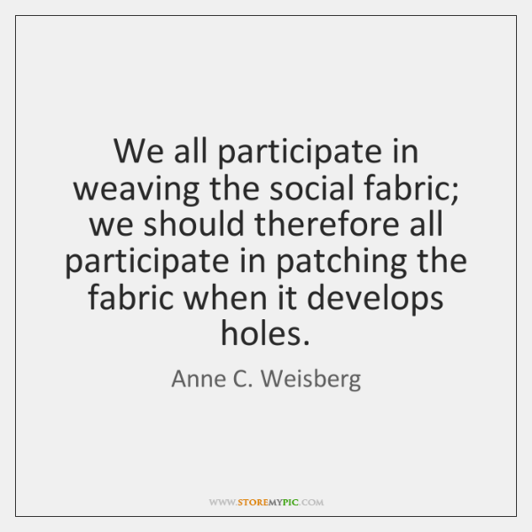 We all participate in weaving the social fabric; we should therefore all ...