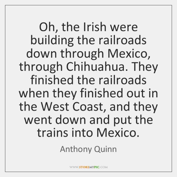Oh, the Irish were building the railroads down through Mexico, through Chihuahua. ...