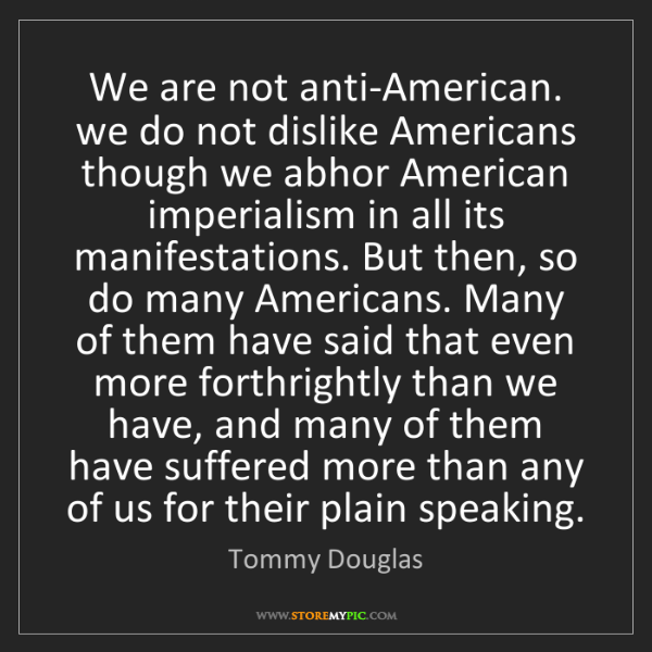 Tommy Douglas: We are not anti-American. we do not dislike Americans...