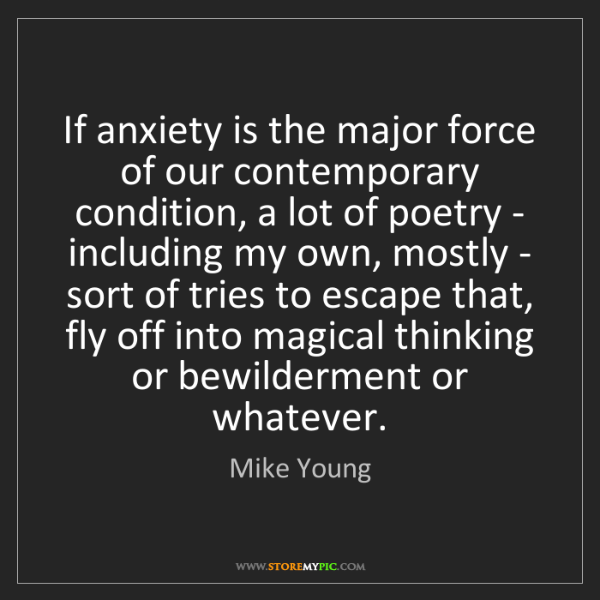 Mike Young: If anxiety is the major force of our contemporary condition,...