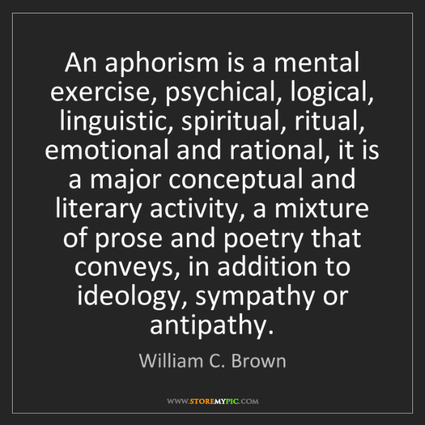 William C. Brown: An aphorism is a mental exercise, psychical, logical,...
