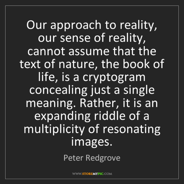 Peter Redgrove: Our approach to reality, our sense of reality, cannot...