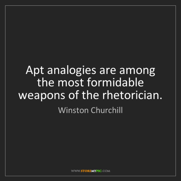 Winston Churchill: Apt analogies are among the most formidable weapons of...