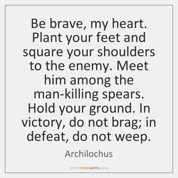 Be Brave My Heart Plant Your Feet And Square Your Shoulders To