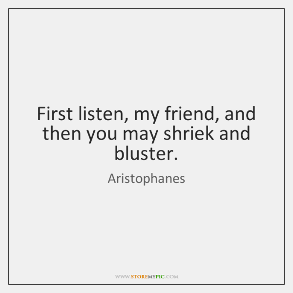 First listen, my friend, and then you may shriek and bluster.