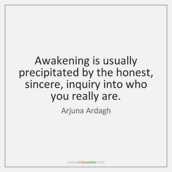 Awakening is usually precipitated by the honest, sincere, inquiry into who you ...